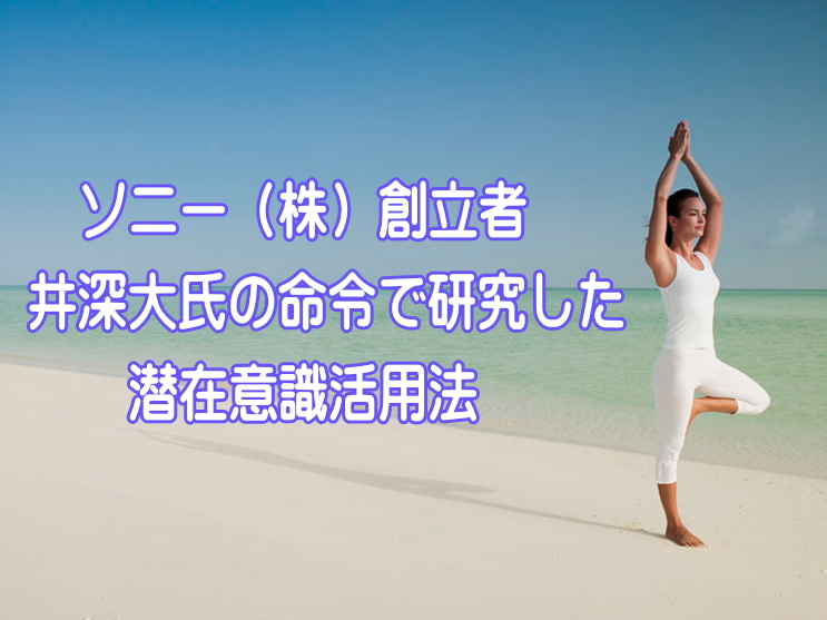 ソニー(株)創立者 井深大氏の命令で研究した潜在意識活用方法